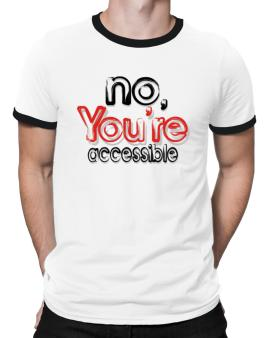No, Youre Accessible Ringer T-Shirt
