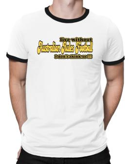 Live Without Australian Rules Football I Dont Think So !!! Ringer T-Shirt