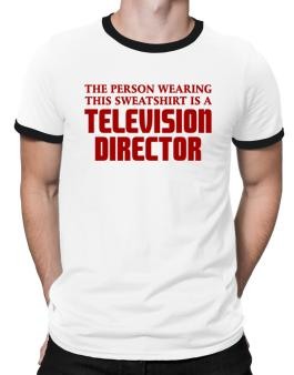 The Person Wearing This Sweatshirt Is A Television Director Ringer T-Shirt