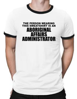 The Person Wearing This Sweatshirt Is An Aboriginal Affairs Administrator Ringer T-Shirt