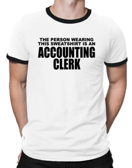 The Person Wearing This Sweatshirt Is An Accounting Clerk Ringer T-Shirt