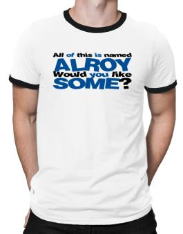 All Of This Is Named Alroy Would You Like Some? Ringer T-Shirt