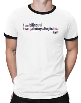 I Am Bilingual, I Can Get Horny In English And Aleut Ringer T-Shirt