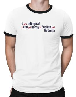 I Am Bilingual, I Can Get Horny In English And Old English Ringer T-Shirt