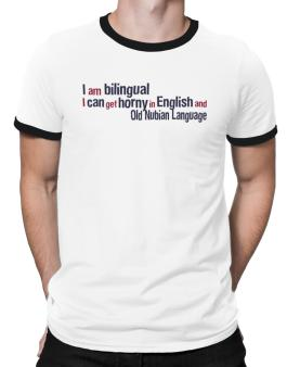 I Am Bilingual, I Can Get Horny In English And Old Nubian Language Ringer T-Shirt