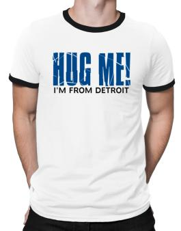 Hug Me, Im From Detroit Ringer T-Shirt