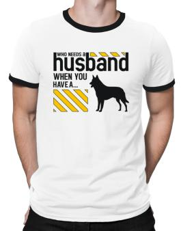 Who Needs A Husband When You Have A ... Belgian Malinois Ringer T-Shirt