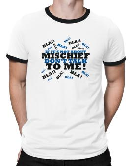 If Its Not About Mischief, Dont Talk To Me! Ringer T-Shirt