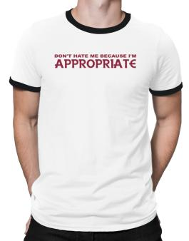 Dont Hate Me Because Im Appropriate Ringer T-Shirt