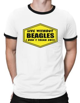 Live Without Beagles , I Dont Think So ! Ringer T-Shirt