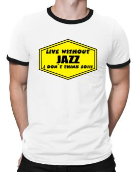Live Without Jazz , I Dont Think So ! Ringer T-Shirt