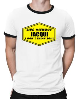 Live Without Jacqui , I Dont Think So ! Ringer T-Shirt