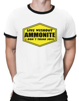 Live Without Ammonite , I Dont Think So ! Ringer T-Shirt