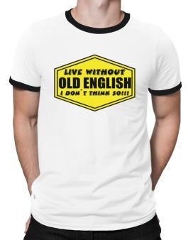 Live Without Old English , I Dont Think So ! Ringer T-Shirt