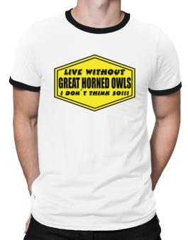 Live Without Great Horned Owls , I Dont Think So ! Ringer T-Shirt