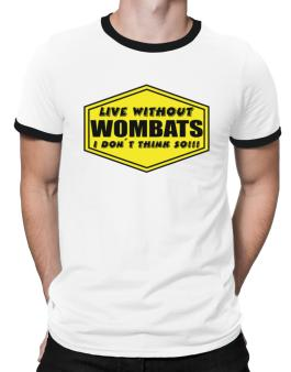 Live Without Wombats , I Dont Think So ! Ringer T-Shirt