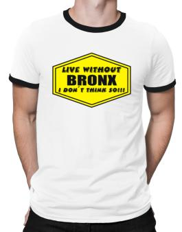 Live Without Bronx , I Dont Think So ! Ringer T-Shirt