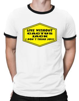 Live Without Cactus Jack , I Dont Think So ! Ringer T-Shirt