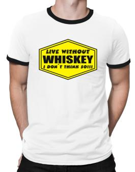 Live Without Whiskey , I Dont Think So ! Ringer T-Shirt