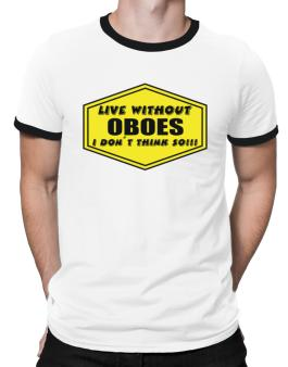 Live Without Oboes , I Dont Think So ! Ringer T-Shirt