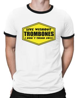 Live Without Trombones , I Dont Think So ! Ringer T-Shirt