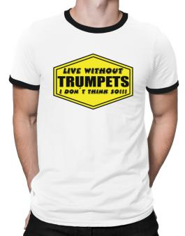 Live Without Trumpets , I Dont Think So ! Ringer T-Shirt