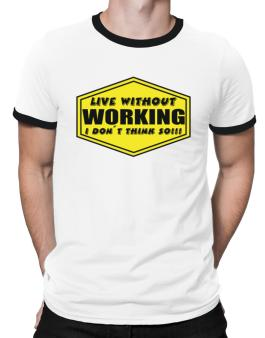 Live Without Working , I Dont Think So ! Ringer T-Shirt