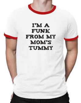 Im A Funk From My Moms Tummy Ringer T-Shirt