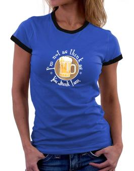 Im Not As Think As You Drunk I Am. Women Ringer T-Shirt