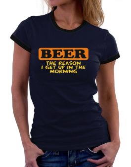 Beer - The Reason I Get Up In The Morning Women Ringer T-Shirt