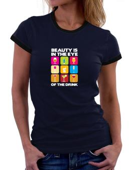 Beauty Is In The Eye Of The Drink Women Ringer T-Shirt