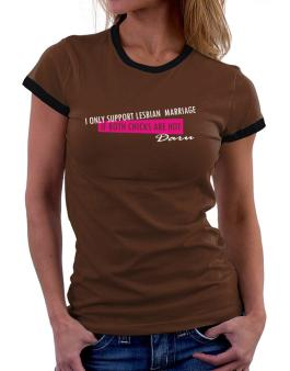 I Only Support Lesbian Marriage If Both Chicks Are Hot - Daru Women Ringer T-Shirt