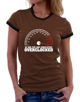 In Bed You Are Completely Overclocked Women Ringer T-Shirt