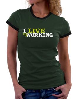 I Live Off Of Working Women Ringer T-Shirt
