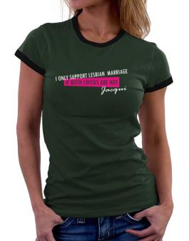 I Only Support Lesbian Marriage If Both Chicks Are Hot - Jacqui Women Ringer T-Shirt