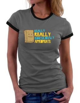 Really Really Ridiculously Appropriate Women Ringer T-Shirt