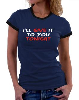 I´ll Give It To You Tonight Women Ringer T-Shirt