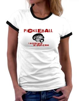 Pickleball Is An Extension Of My Creative Mind Women Ringer T-Shirt