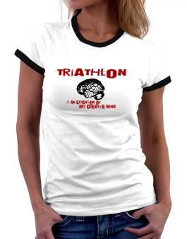 Triathlon Is An Extension Of My Creative Mind Women Ringer T-Shirt