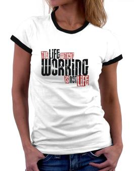 Life Without Working Is Not Life Women Ringer T-Shirt