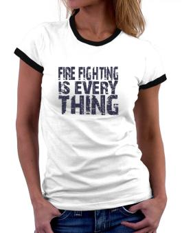 Fire Fighting Is Everything Women Ringer T-Shirt
