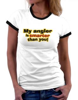 My Angler Is Smarter Than You! Women Ringer T-Shirt