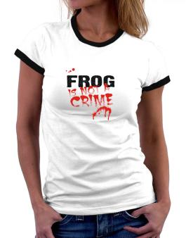 Being A ... Frog Is Not A Crime Women Ringer T-Shirt
