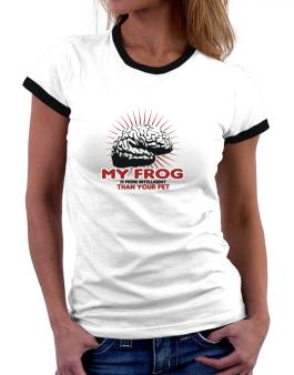 My Frog Is More Intelligent Than Your Pet Women Ringer T-Shirt