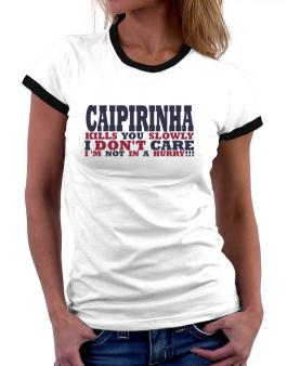 Caipirinha Kills You Slowly - I Dont Care, Im Not In A Hurry! Women Ringer T-Shirt