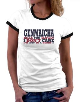 Genmaicha Kills You Slowly - I Dont Care, Im Not In A Hurry! Women Ringer T-Shirt