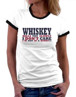 Whiskey Kills You Slowly - I Dont Care, Im Not In A Hurry! Women Ringer T-Shirt