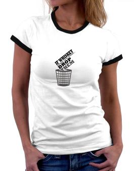If Whiskey Hinders Your Studies, Drop Them Women Ringer T-Shirt
