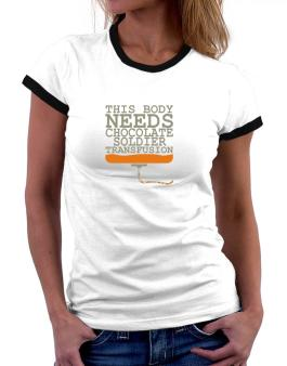 This Body Needs A Chocolate Soldier Transfusion Women Ringer T-Shirt