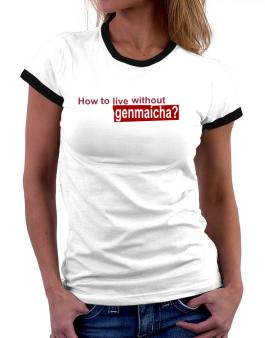How To Live Without Genmaicha ? Women Ringer T-Shirt